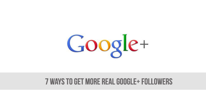 7 Ways to Get More REAL Google+ Followers
